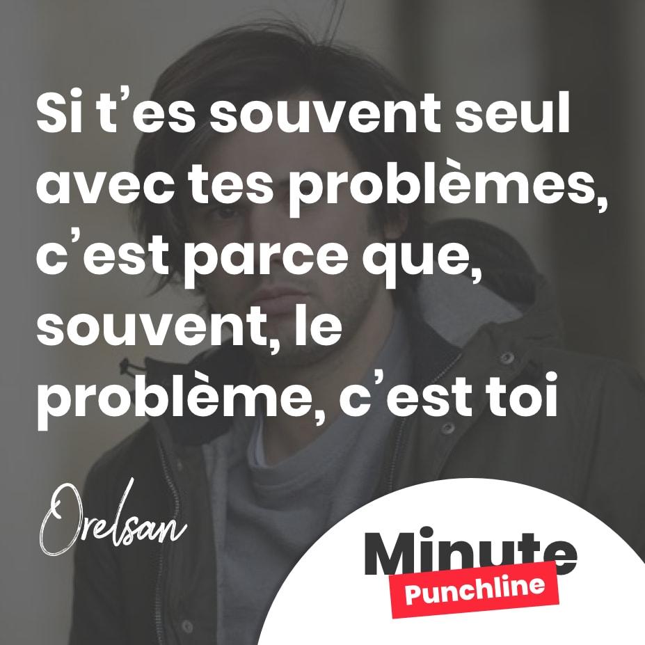Si t'es souvent seul avec tes problèmes, c'est parce que, souvent, le problème, c'est toi