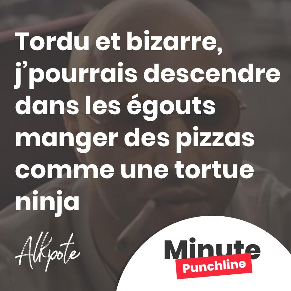 Tordu et bizarre,j'pourrais descendre dans les égouts manger des pizzas comme une tortue ninja