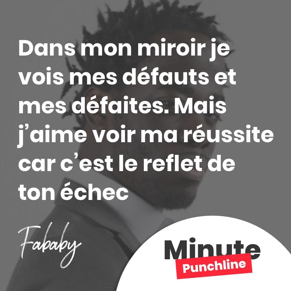 Dans mon miroir je vois mes défauts et mes défaites. Mais j'aime voir ma réussite car c'est le reflet de ton échec