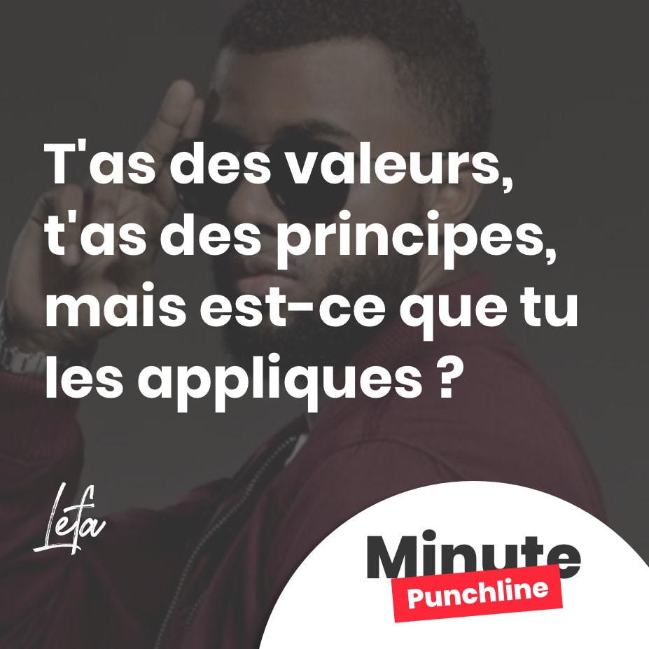 T'as des valeurs, t'as des principes, mais est-ce que tu les appliques ?