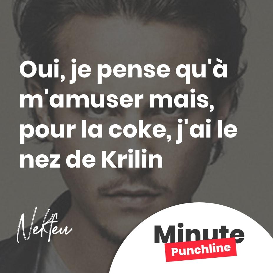 Oui, je pense qu'à m'amuser mais, pour la coke, j'ai le nez de Krilin