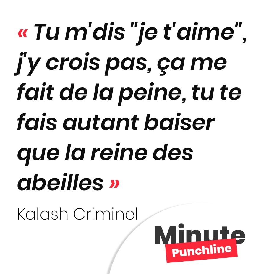 """Punchline Kalash Criminel : Tu m'dis """"je t'aime"""", j'y crois pas, ça me fait de la peine, tu te fais autant baiser que la reine des abeilles"""