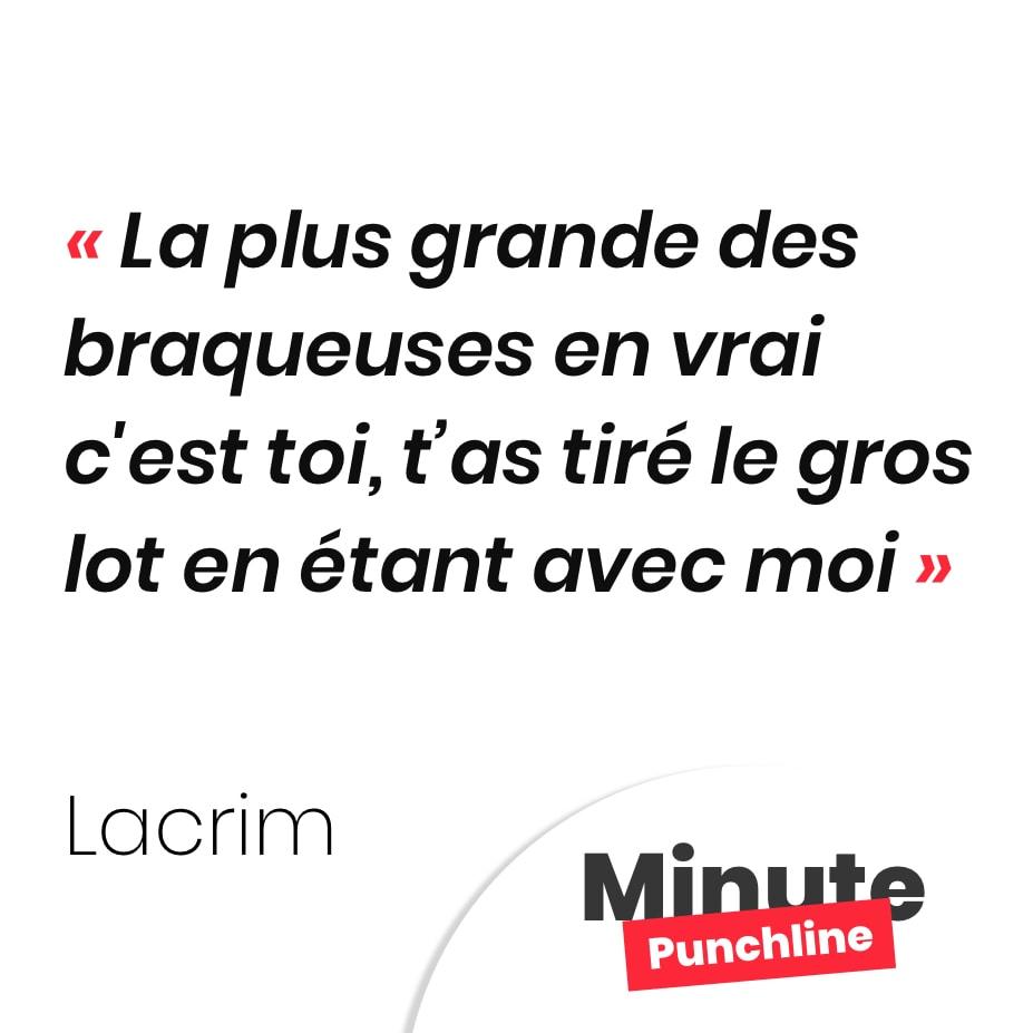 Punchline Lacrim :La plus grande des braqueuses en vrai c'est toi, t'as tiré le gros lot en étant avec moi