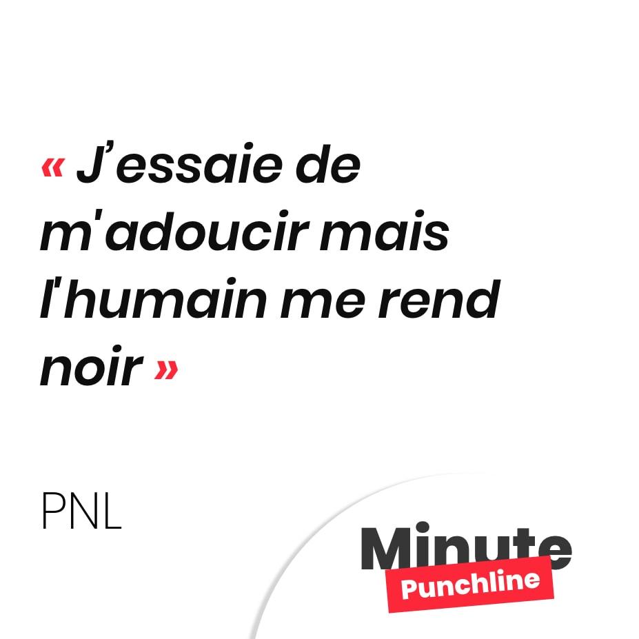 Punchline PNL - j'essaie de m'adoucir mais l'humain me rend noir