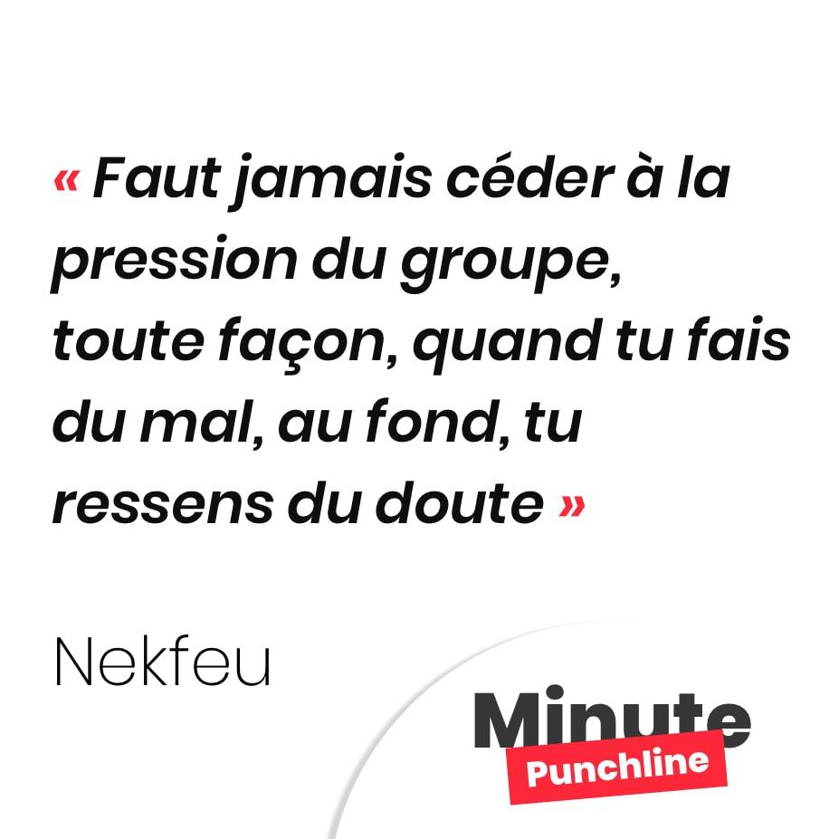Punchline Nekfeu : Faut jamais céder à la pression du groupe De toute façon, quand tu fais du mal, au fond, tu ressens du doute