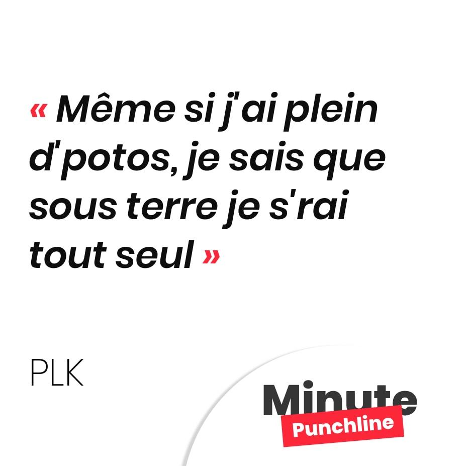 Punchline PLK : Même si j'ai plein d'potos, je sais que sous terre je s'rai tout seul